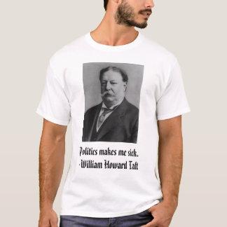 Taft, Politics makes me sick. - William Howard ... T-Shirt