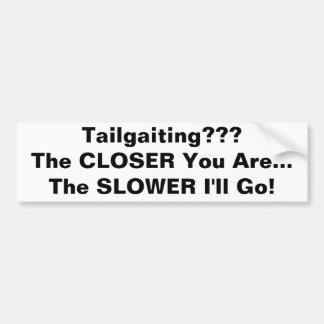 Tailgaiting???The CLOSER You Are...The SLOWER I... Bumper Sticker