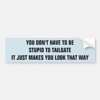 Tailgating Makes You Look Stupid Bumper Sticker