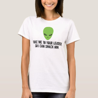 Take Me To Your Leader, So I Can Slap Him Alien T-Shirt