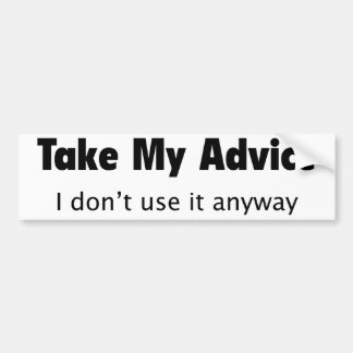 Take My Advice. I Don't Use It Anyway. Bumper Sticker
