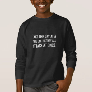 Take One Day At A Time Unless All Attack At Once T-Shirt