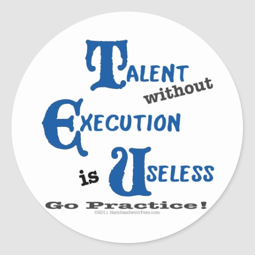 Talent without Execution is Worthless! Round Sticker