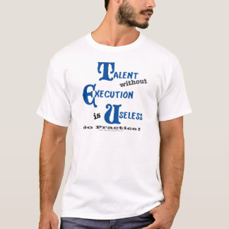 Talent without Execution is Worthless! T-Shirt