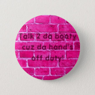 Talk 2 da booty cuz da hand's off duty 2 inch round button