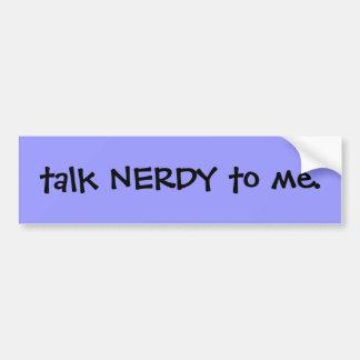 Talk nerdy to me. bumper sticker