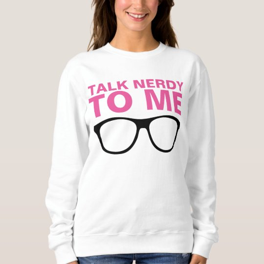 TALK NERDY TO ME sweatshirts and T-shirts