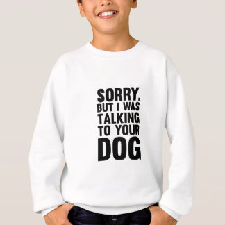 Talking to Your Dog Sweatshirt
