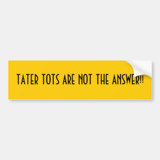 TATER TOTS ARE NOT THE ANSWER!! BUMPER STICKER