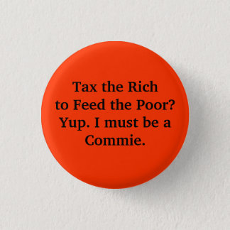Tax the Rich to Feed the Poor? Yup. I must be a... 1 Inch Round Button
