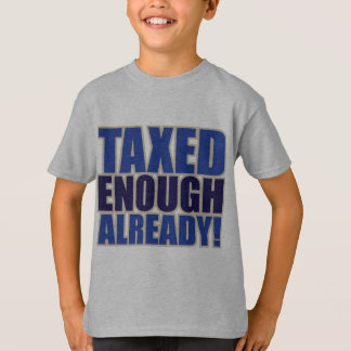 TAXED ENOUGH ALREADY! T-Shirt