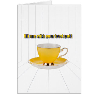 Tea cup card Hit me with your best pot