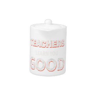 Teachers gonna learn you good