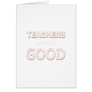 Teachers gonna learn you good card
