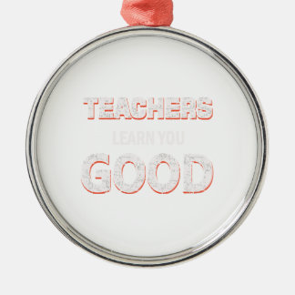 Teachers gonna learn you good Silver-Colored round ornament