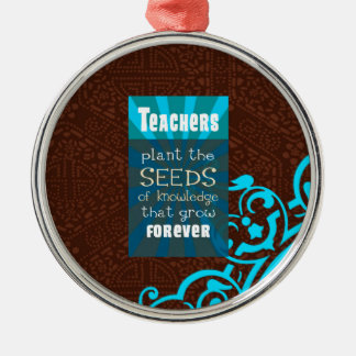 Teachers Plant the Seeds that Grow ForeverGive thi Metal Ornament