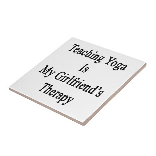 Teaching Yoga Is My Girlfriend's Therapy Ceramic Tiles