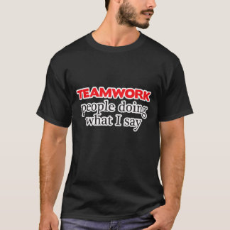 Teamwork is doing what I say shirt