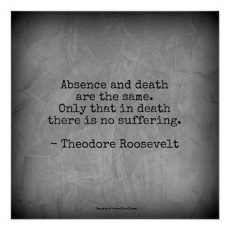 Teddy Roosevelt Quote - Absence & Death Poster