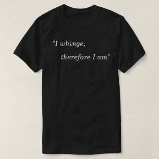 "Tee shirt ""I whinge therefore I am"""