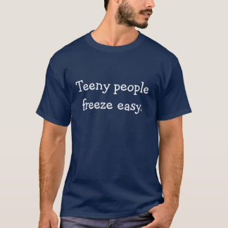 """Teeny people freeze easy."" T-Shirt"