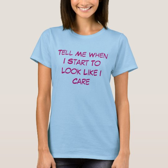 Tell Me When I Start To Look Like I Care T-Shirt