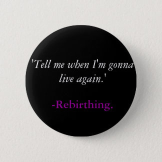 'Tell me when I'm gonna live again.', -Rebirthing. 2 Inch Round Button