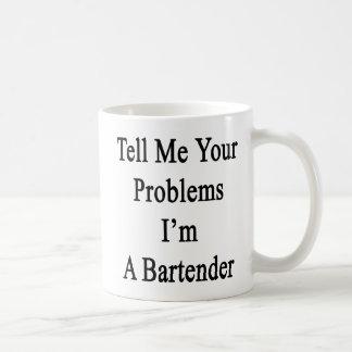 Tell Me Your Problems I'm A Bartender Coffee Mug