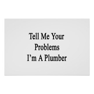 Tell Me Your Problems I'm A Plumber Poster