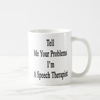 Tell Me Your Problems I'm A Speech Therapist Coffee Mug
