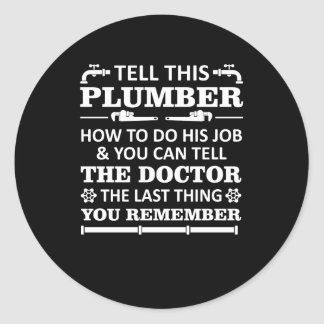 Tell Plumber Do Job Tell Doctor Last Remember Classic Round Sticker