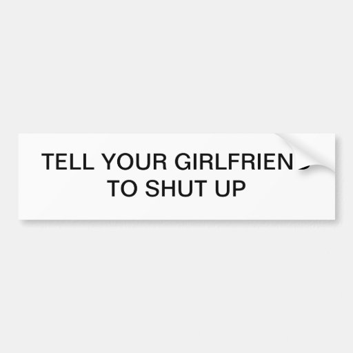 TELL YOUR GIRLFRIEND TO SHUT UP BUMPER STICKER
