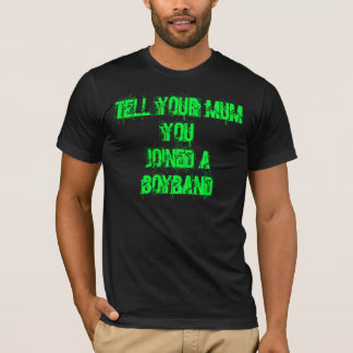 TELL YOUR MUM YOUJOINED A BOYBAND T-Shirt