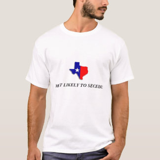 TEXAS -  MOST LIKELY TO SECEDE! T-Shirt