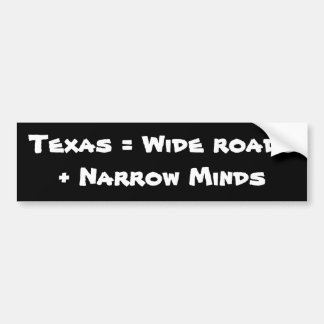 Texas = Wide roads + Narrow Minds Bumper Stickers