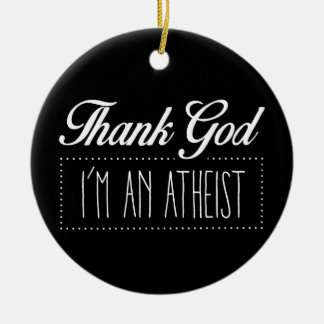 Thank God I'm an Atheist Round Ceramic Ornament
