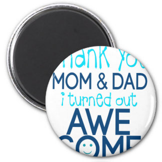 thank you Mom and Dad I turned out Awesome Magnet