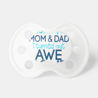 thank you Mom and Dad I turned out Awesome Pacifier