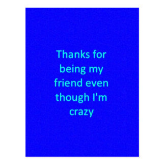 THANKS FOR BEING MY FRIEND EVEN THOUGH I'M CRAZY F POSTCARD