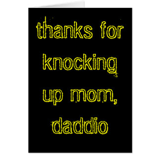 Thanks for knocking up mom, daddio! note card
