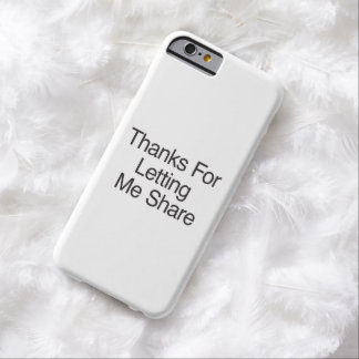Thanks For Letting Me Share Barely There iPhone 6 Case