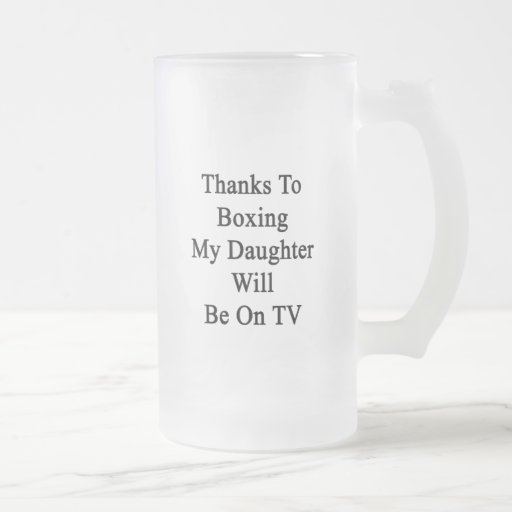 Thanks To Boxing My Daughter Will Be On TV Mug