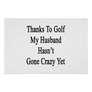 Thanks To Golf My Husband Hasn't Gone Crazy Yet Poster