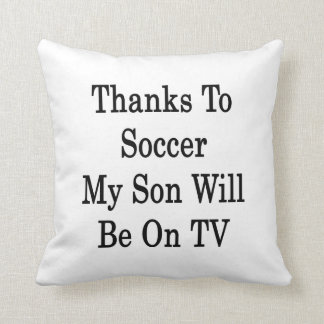 Thanks To Soccer My Son Will Be On TV Throw Pillow