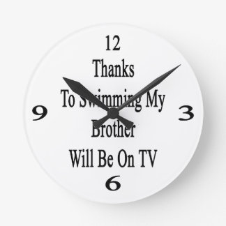 Thanks To Swimming My Brother Will Be On TV Round Clocks
