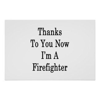 Thanks To You Now I'm A Firefighter Poster