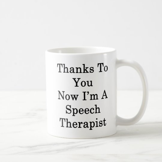 Thanks To You Now I'm A Speech Therapist Coffee Mug