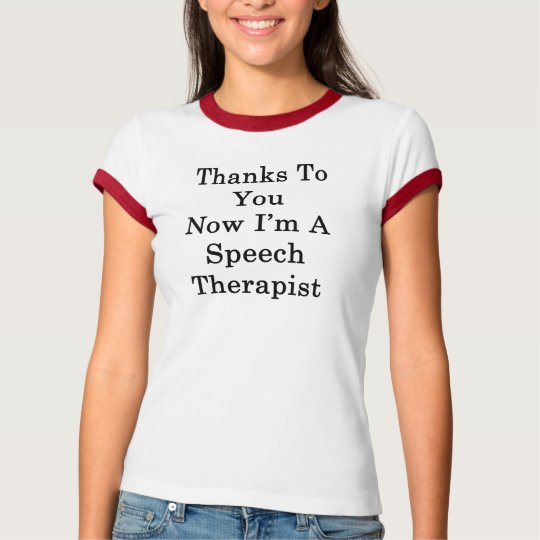 Thanks To You Now I'm A Speech Therapist T-Shirt