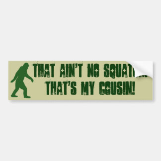 That ain't no Squatch that's my cousin! Bumper Sticker