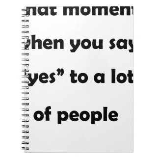 "that moment when you say ""yes""to a lot of people.p notebook"
